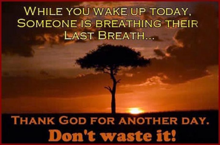 """75 Good Morning Quotes - """"While you wake up today, someone is breathing their last breath...Thank God for another day. Don't waste it!"""""""