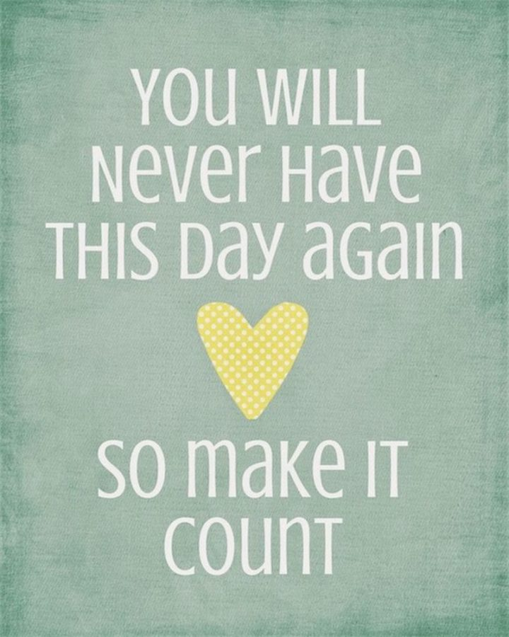 """75 Good Morning Quotes - """"You will never have this day again so make it count."""""""