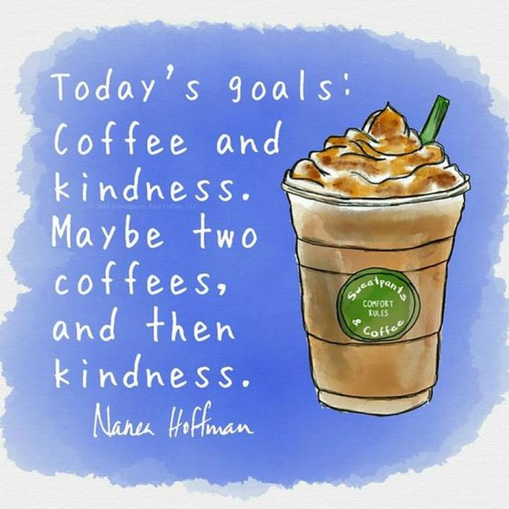 """75 Good Morning Quotes - """"Today's goals: Coffee and kindness. Maybe two coffees, and then kindness."""" - Nanea Hoffman"""