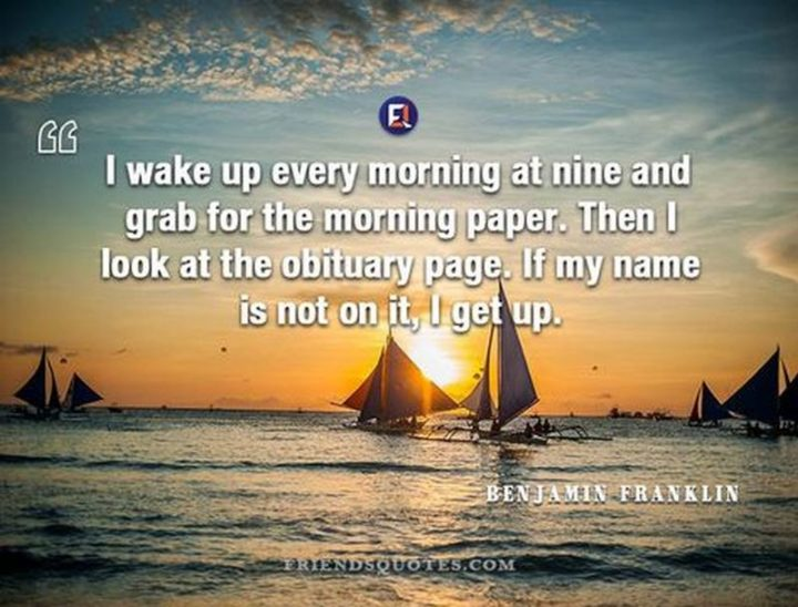 """75 Good Morning Quotes - """"I wake up every morning at nine and grab for the morning paper. Then I look at the obituary page. If my name is not on it, I get up."""" - Benjamin Franklin"""