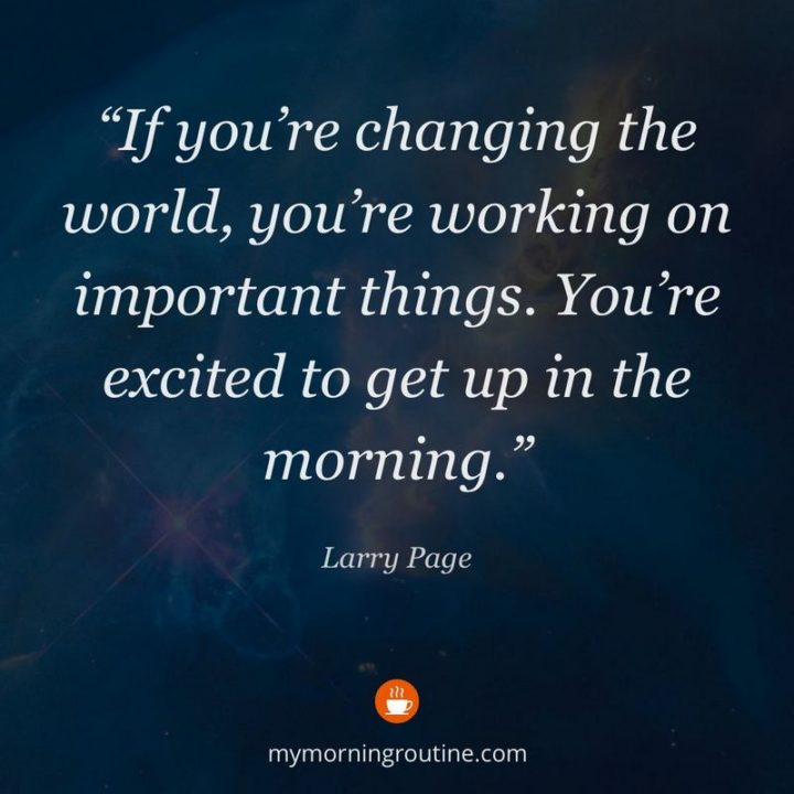 """75 Good Morning Quotes - """"If you're changing the world, you're working on important things. You're excited to get up in the morning."""" - Larry Page"""