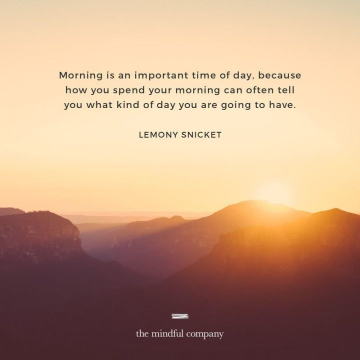 """75 Good Morning Quotes - """"Morning is an important time of day because how you spend your morning can often tell you what kind of day you are going to have."""" - Lemony Snicket"""