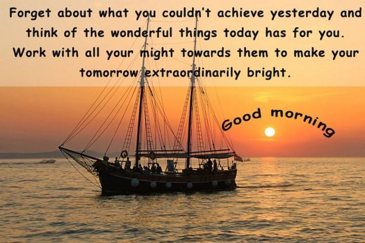 """75 Good Morning Quotes - """"Forget about what you couldn't achieve yesterday and think of the wonderful things today has for you. Work with all your might towards them to make your tomorrow extraordinarily bright. Good morning."""""""