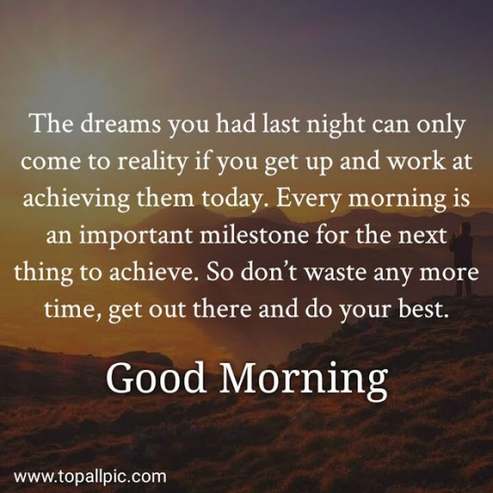 """75 Good Morning Quotes - Good morning quotes: """"The dreams you had last night can only come to reality if you get up and work at achieving them today. Every morning is an important milestone for the next thing to achieve. So don't waste any more time, get out there and do your best. Good morning."""" - Anonymous"""