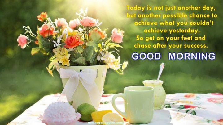 """75 Good Morning Quotes - """"Today is not just another day, but another possible chance to achieve what you couldn't achieve yesterday. So get on your feet and chase after your success. Good morning."""""""