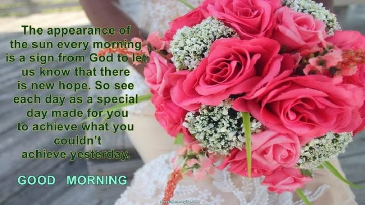 """75 Good Morning Quotes - """"The appearance of the sun every morning is a sign from God to let us know that there is new hope. So, see each day as a special day made for you to achieve what you couldn't achieve yesterday. Good morning."""" - Anonymous"""