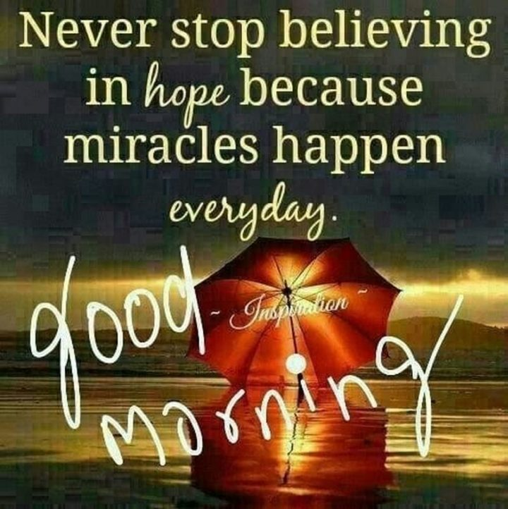 """75 Good Morning Quotes - """"Never stop believing in hope because miracles happen every day. Good morning."""""""
