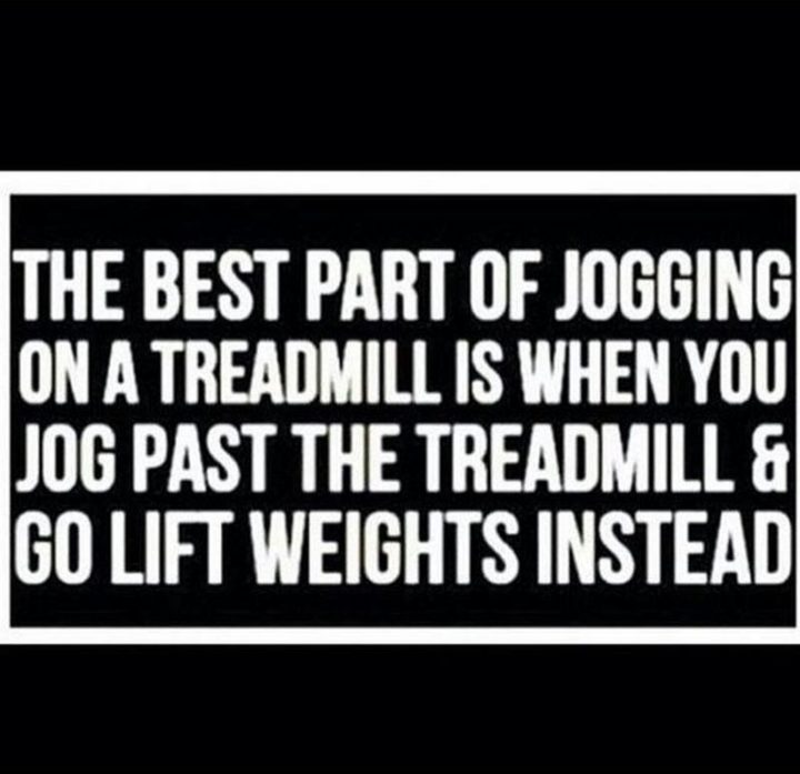 """65 Gym Memes - """"The best part of jogging on a treadmill is when you jog past the treadmill and go lift weights instead."""""""