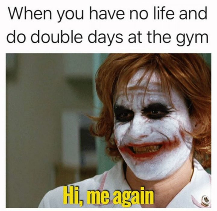 """65 Gym Memes - """"When you have no life and do double days at the gym: Hi, me again."""""""