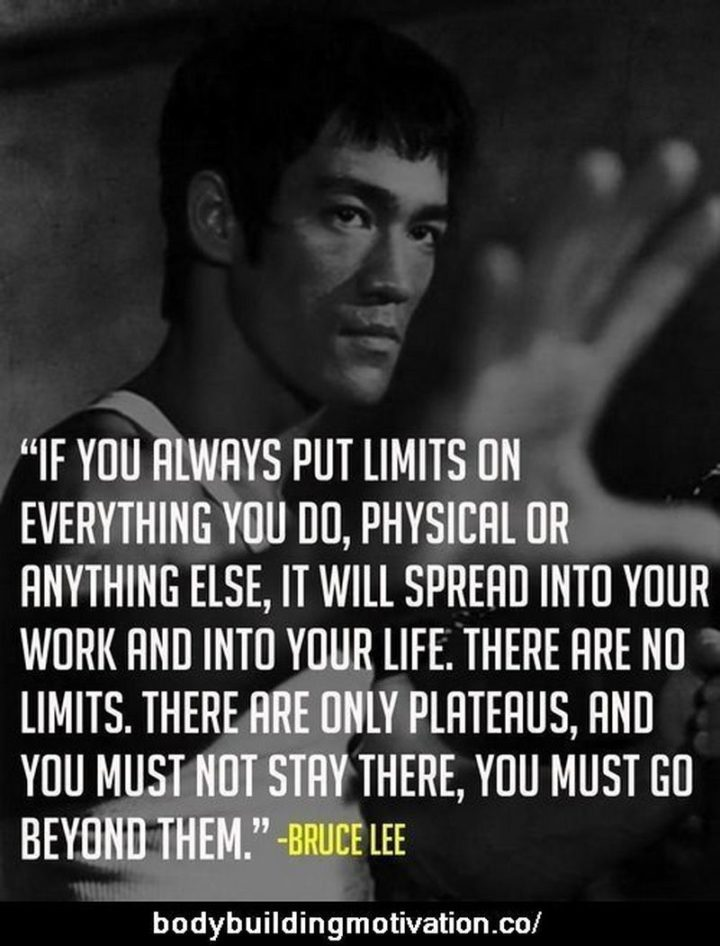 """65 Gym Memes - """"If you always put limits on everything you do, physical or anything else, it will spread into your work and into your life. There are no limits. There are only plateaus, and you must not stay there, you must go beyond them."""" - Bruce Lee"""