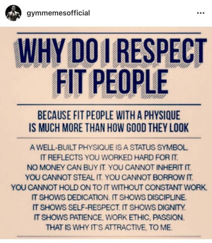 """65 Gym Memes - """"Why do I respect fit people? Because fit people with a physique is much more than how good they look. A well-built physique is a status symbol. It reflects you worked hard for it. No money can buy it. You cannot inherit it. You cannot steal it. You cannot borrow it. You cannot hold on to it without constant work. It shows dedication. It shows discipline. It shows self-respect. It shows dignity. It shows patience, work ethic, passion. That is why it's attractive, to me."""""""