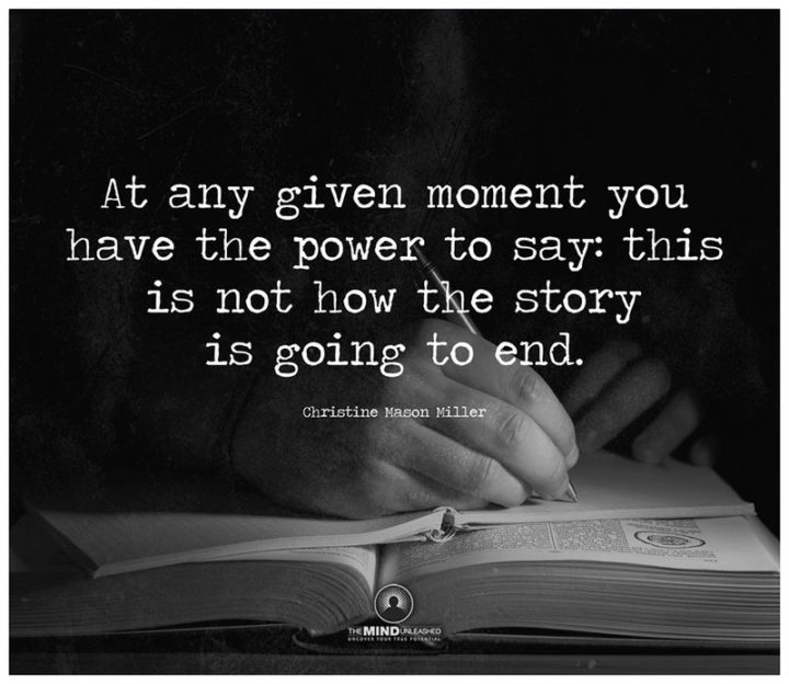 """""""At any given moment you have the power to say: this is not how the story is going to end."""" - Christine Mason Miller"""