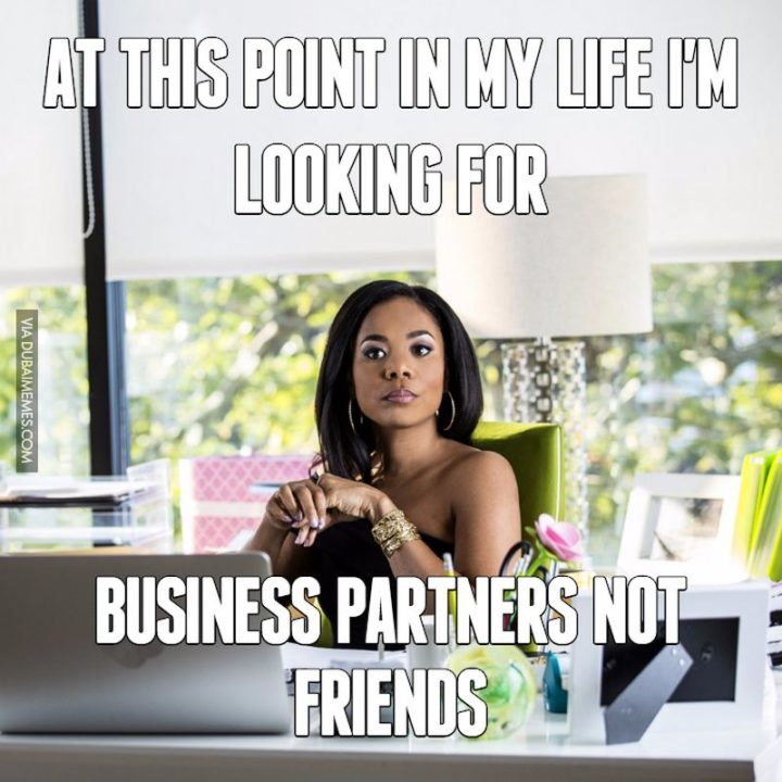 """""""At this point in my life, I'm looking for business partners, not friends."""""""