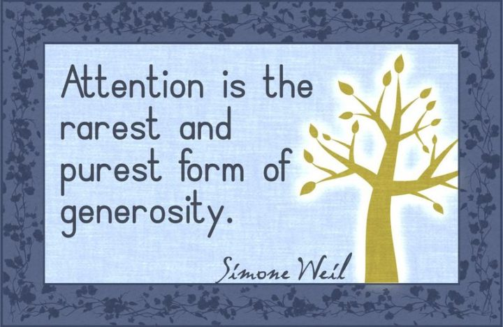 """""""Attention is the rarest and purest form of generosity."""" - Simone Weil"""