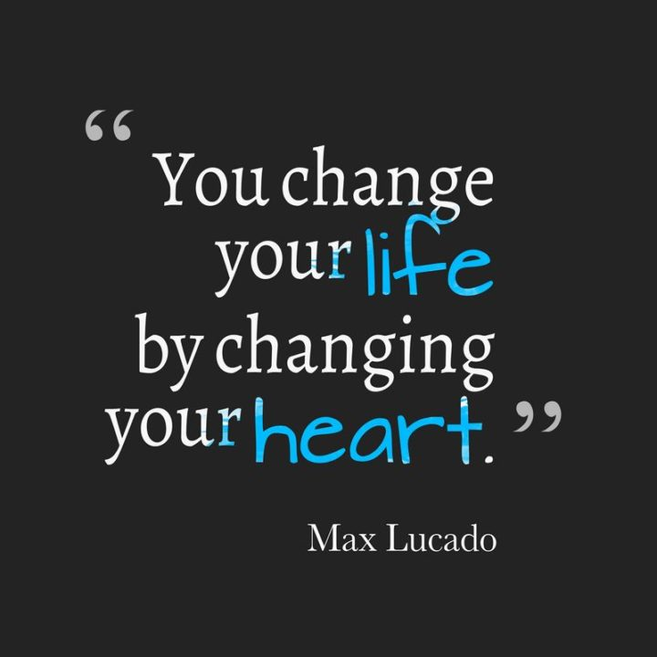 """""""You change your life by changing your heart."""" - Max Lucado"""