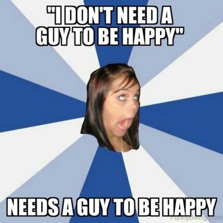 """""""' I don't need a guy to be happy. ' Needs a guy to be happy."""""""