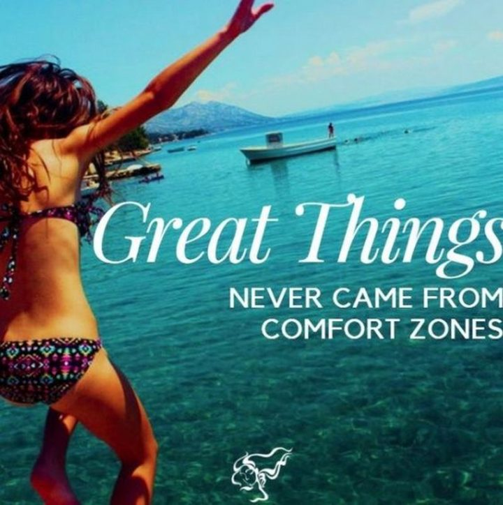 """""""Great things never came from comfort zones."""""""