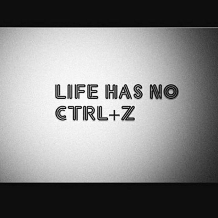 """Life has no CTRL+Z"""