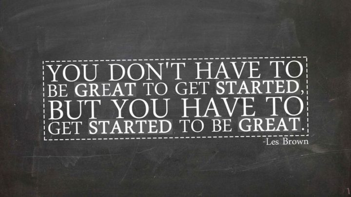 """""""You don't have to be great to get started, but you have to get started to be great."""""""