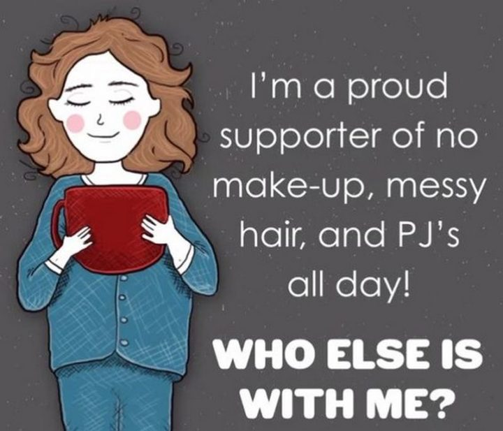 """""""I'm a proud supporter of no make-up, messy hair, and PJ's all day! Who else is with me?"""""""
