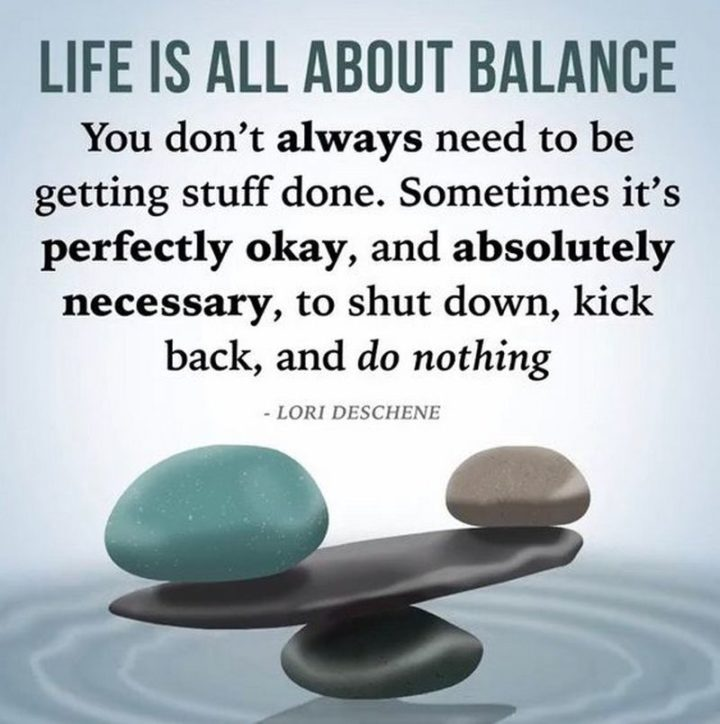 """""""Life is all about balance. You don't always need to be getting stuff done. Sometimes it's perfectly okay, and absolutely necessary, to shut down, kick back, and do nothing."""""""