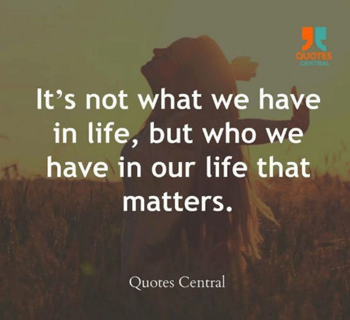 """""""It's not what we have in life, but who we have in our life that matters."""""""