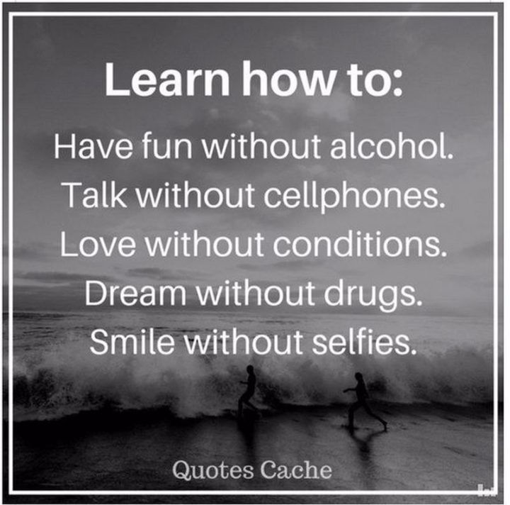 """""""Learn how to: Have fun without alcohol. Talk without cellphones. Love without conditions. Dream without drugs. Smile without selfies."""""""
