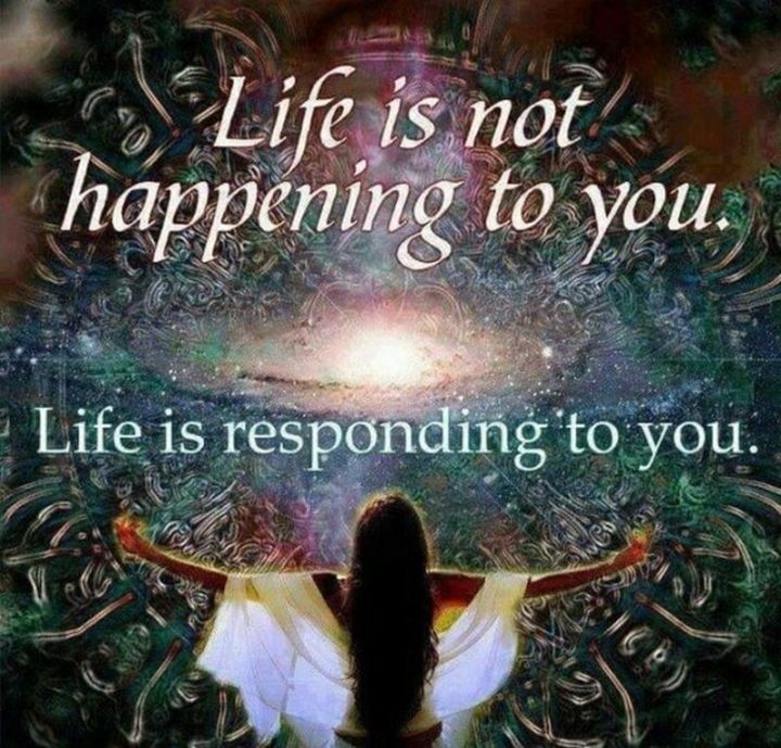 """""""Life is not happening to you. Life is responding to you."""""""