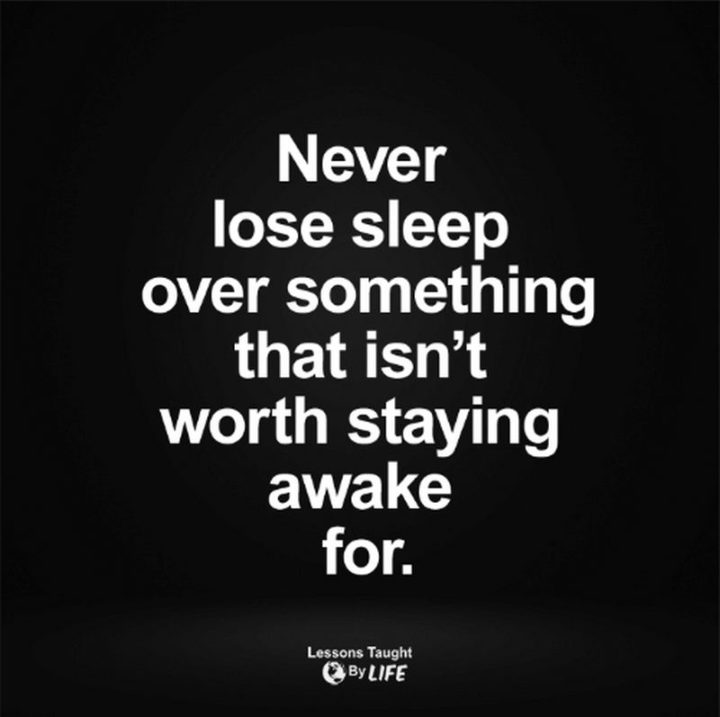 """""""Never lose sleep over something that isn't worth staying awake for."""""""