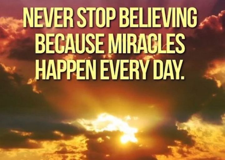 """""""Never stop believing because miracles happen every day."""""""
