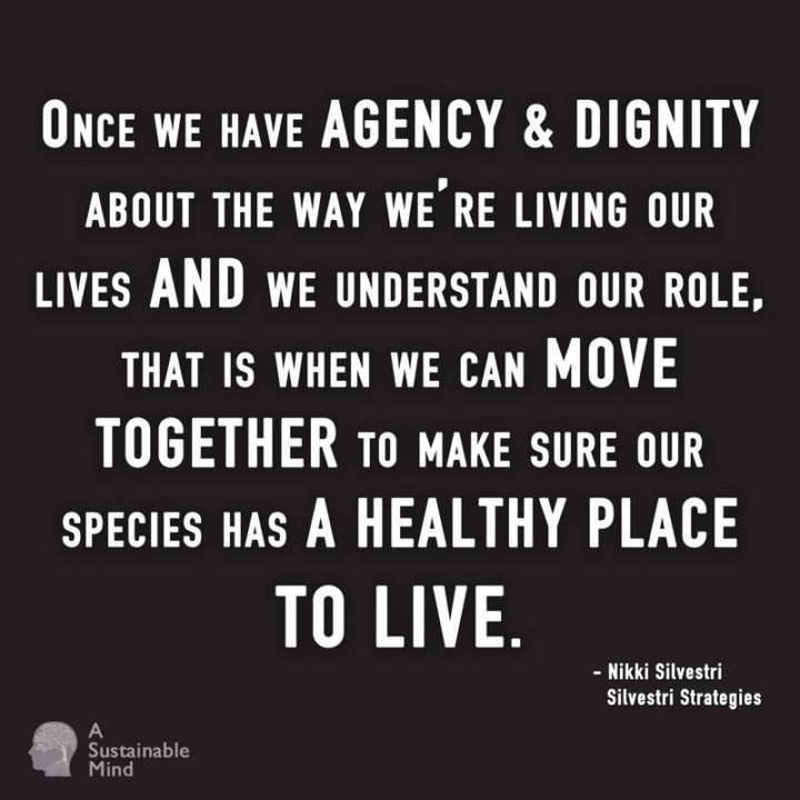 """""""Once we have agency and dignity about the way we're living our lives and we understand our role, that is when we can move together to make sure our species has a healthy place to live."""" - Nikki Silvestri"""