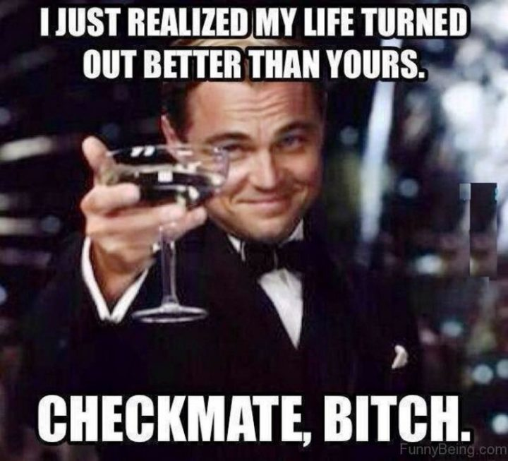 """""""I just realized my life turned out better than yours. Checkmate, [censored]."""""""