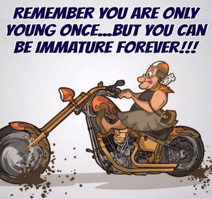 """""""Remember you are only young once...but you can be immature forever!!!"""""""