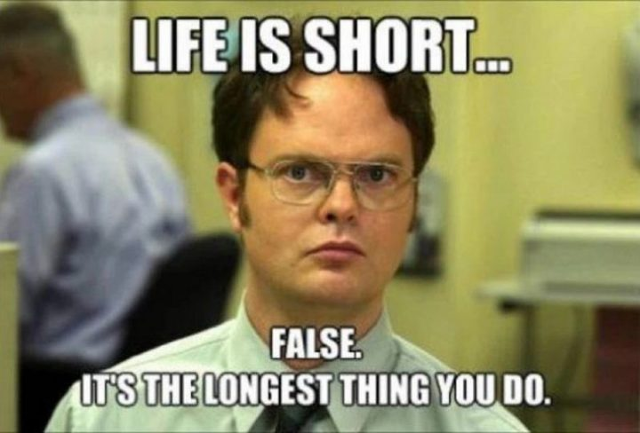 """""""Life is short...False. It's the longest thing you do."""""""