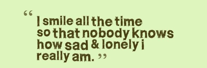 """""""I smile all the time so that nobody knows how sad and lonely I really am."""""""