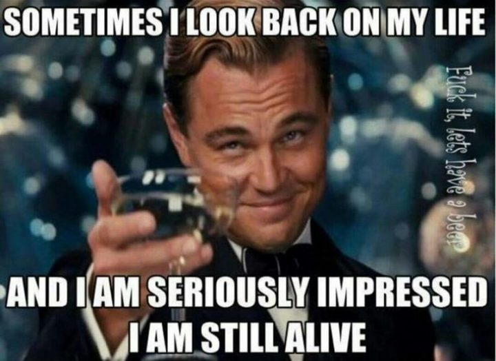 """""""Sometimes I look back on my life and I am seriously impressed I am still alive."""""""