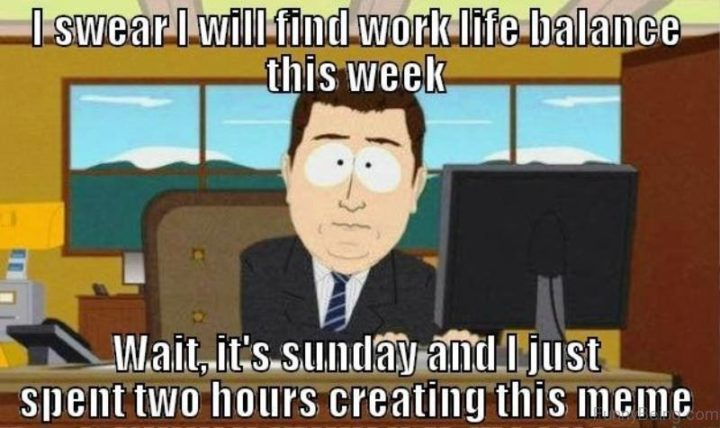 """""""I swear I will find work-life balance this week. Wait, it's Sunday and I just spent two hours creating this meme."""""""