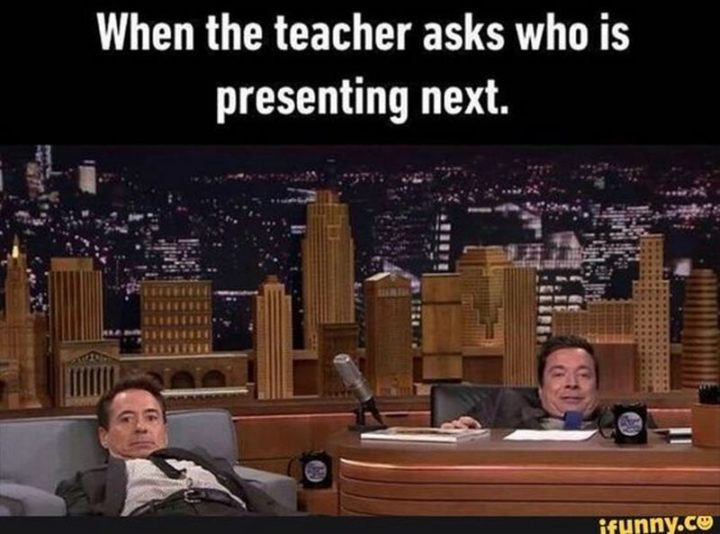 """""""When the teacher asks who is presenting next."""""""