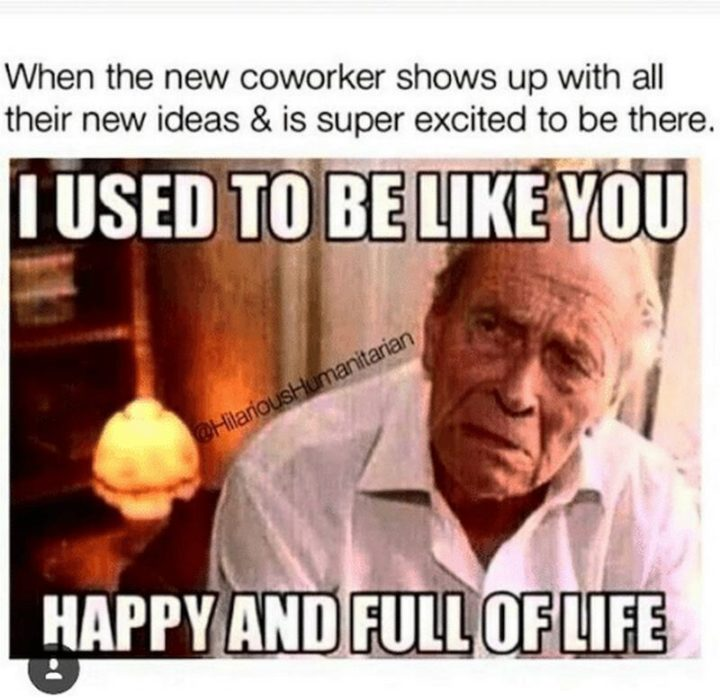 """""""When the new coworker shows up with all their new ideas and is super excited to be there: I sued to be like you happy and full of life."""""""