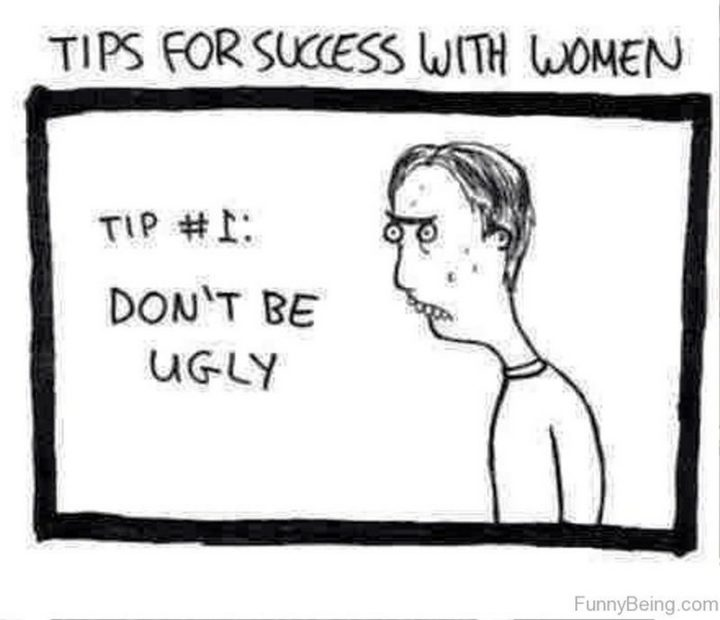 """""""Tips for success with women. Tip #1: Don't be ugly."""""""