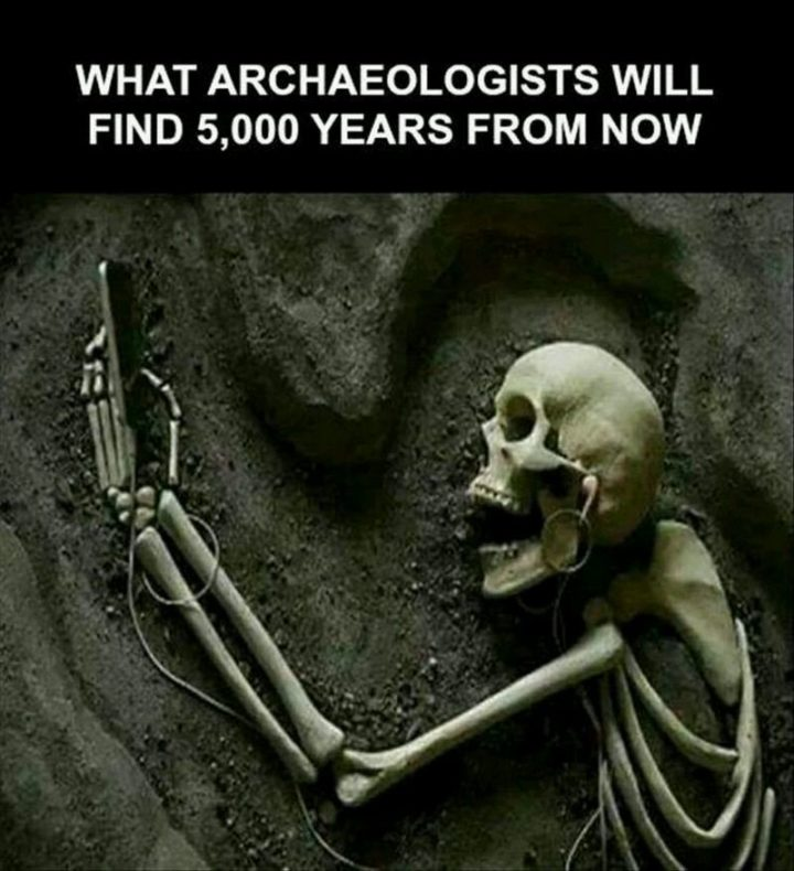"""""""What archaelogists will find 5,000 years from now."""""""