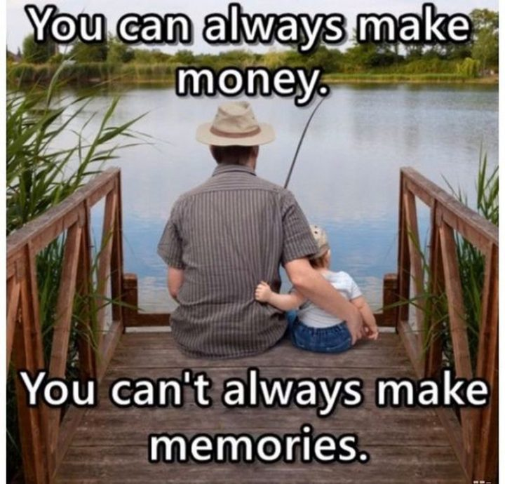 """""""You can always make money. You can't always make memories."""""""