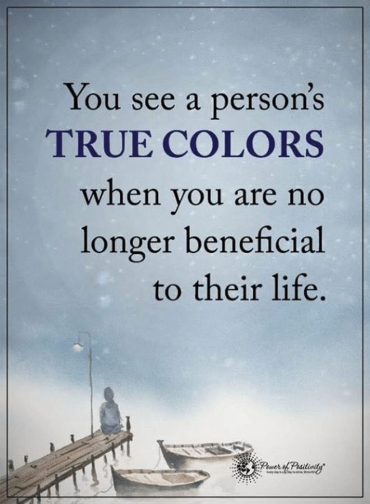 """""""You see a person's true colors when you are no longer beneficial to their life."""""""