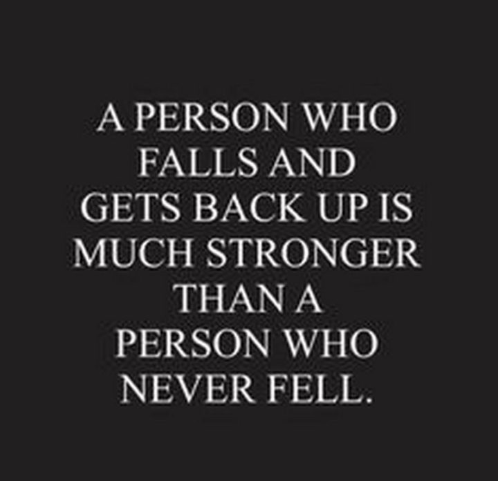 """""""A person who falls and gets back up is much stronger than a aperson who never fell."""""""