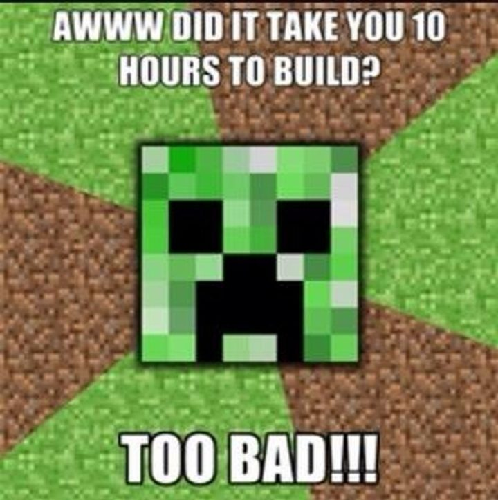 "85 Minecraft Memes - ""Awww did it take you 10 hours to build? Too bad!!!"""