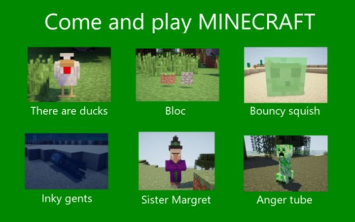 "85 Minecraft Memes - ""Come and play Minecraft. There are ducks. Bloc. Bouncy squish. Inky gents. Sister Margret. Anger tube."""