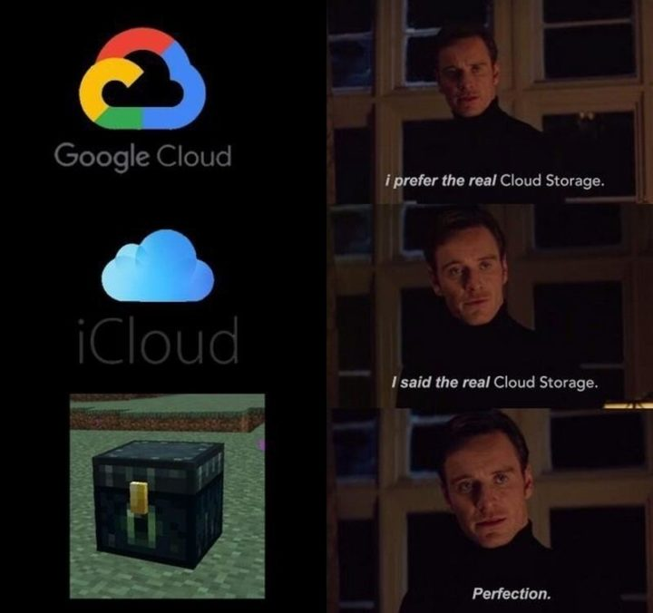 "85 Minecraft Memes - ""Google Cloud: I prefer real Cloud Storage. iCloud: I said the real Cloud Storage. Minecraft: Perfection."""