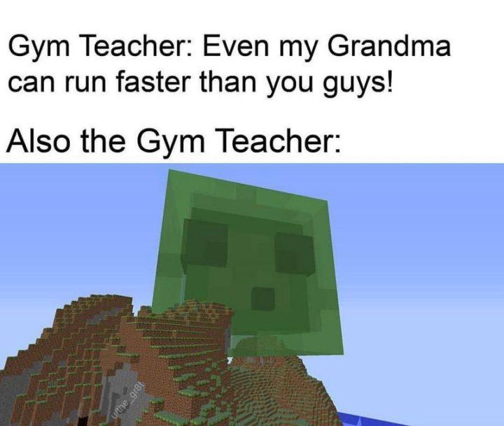 "85 Minecraft Memes - ""Gym teacher: Even my grandma can run faster than you guys! Also the gym teacher:"""