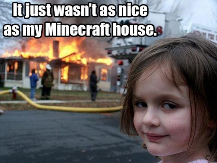 "85 Minecraft Memes - ""It just wasn't as nice as my Minecraft house."""