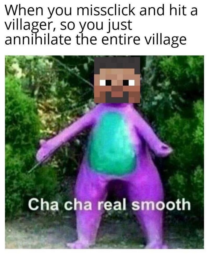 "85 Minecraft Memes - ""When you misclick and hit a villager, so you just annihilate the entire village: Cha cha real smooth."""
